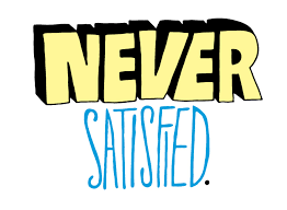 BLOG POST 1 - Never Satisfied